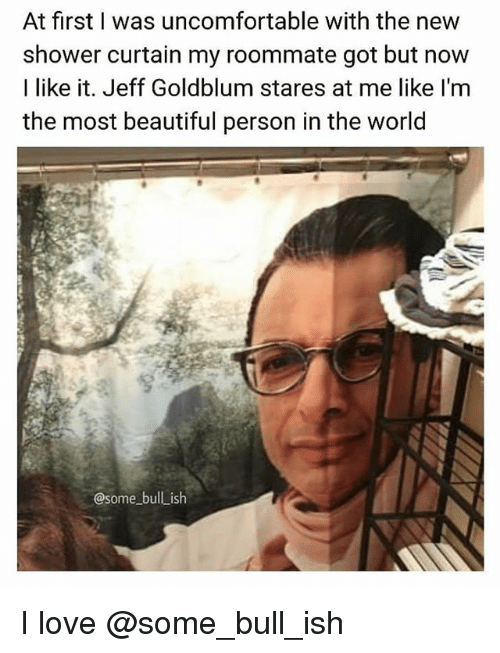 Beautiful, Love, and Memes: At first I was uncomfortable with the new  shower curtain my roommate got but now  I like it. Jeff Goldblum stares at me like l'm  the most beautiful person in the world  @some bull_ish I love @some_bull_ish