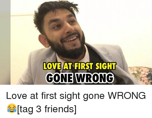 Friends, Love, and Memes: AT FIRST SIGHT  LOVE AT FIRST SIGHT  GONE WRONG Love at first sight gone WRONG 😂[tag 3 friends]
