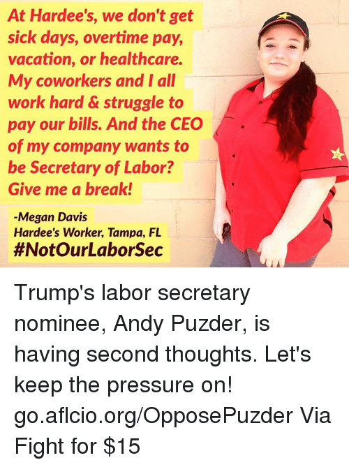 Let Keep: At Hardee's, we don't get  sick days, overtime pay,  vacation, or healthcare.  My coworkers and I all  work hard & struggle to  pay our bills. And the CEO  of my company wants to  be Secretary of Labor?  Give me a break!  Megan Davis  Hardee's Worker, Tampa, FL  #Not OurLaborsec Trump's labor secretary nominee, Andy Puzder, is having second thoughts.   Let's keep the pressure on! go.aflcio.org/OpposePuzder  Via Fight for $15