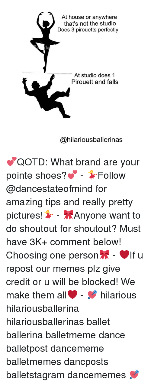 pointe shoes: At house or anywhere  that's not the studio  Does 3 pirouetts perfectly  At studio does 1  Pirouett and falls  @hilariousballerinas 💕QOTD: What brand are your pointe shoes?💕 - 💃Follow @dancestateofmind for amazing tips and really pretty pictures!💃 - 🎀Anyone want to do shoutout for shoutout? Must have 3K+ comment below! Choosing one person🎀 - ❤If u repost our memes plz give credit or u will be blocked! We make them all❤ - 💘 hilarious hilariousballerina hilariousballerinas ballet ballerina balletmeme dance balletpost dancememe balletmemes dancposts balletstagram dancememes 💘