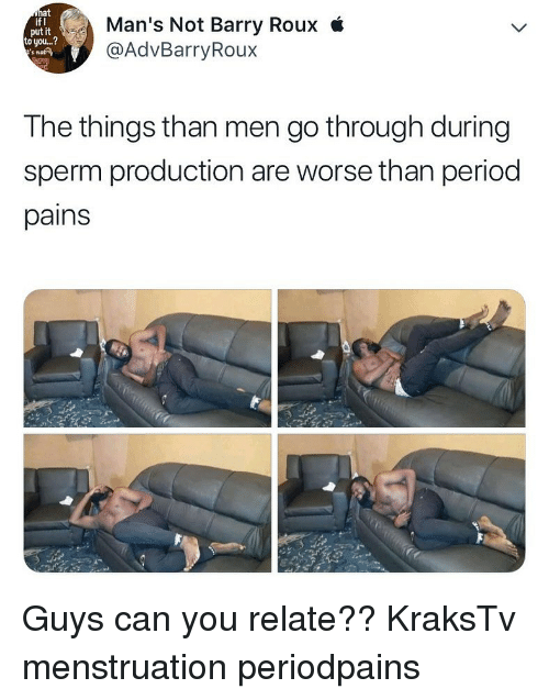 menstruation: at  if I  put it  to you...?  s not  Man's Not Barry Roux i  @AdvBarryRoux  The things than men go through during  sperm production are worse than period  pains Guys can you relate?? KraksTv menstruation periodpains