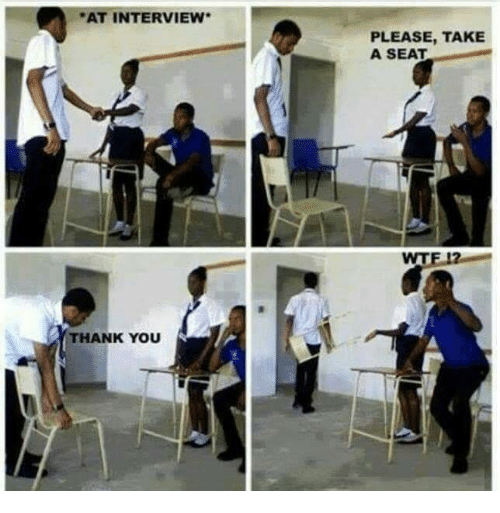 Funny and Thank You: AT INTERVIEW.  THANK YOU  PLEASE, TAKE  A SEAT  WT