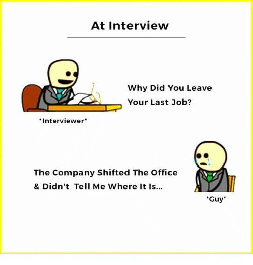 """Memes, The Office, and Office: At Interview  Why Did You Leave  Your Last Job?  Interviewer  The Company Shifted The Office  & Didn't Tell Me Where It Is...  """"Guy"""