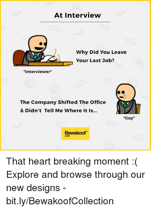 Job Interview, Memes, and The Office: At Interview  Why Did You Leave  Your Last Job?  Interviewer  The Company Shifted The Office  & Didn't Tell Me Where It Is...  Guy  Bewakoof That heart breaking moment :(  Explore and browse through our new designs - bit.ly/BewakoofCollection