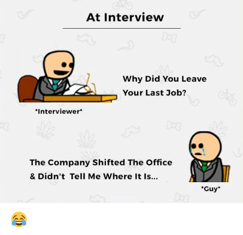 Job Interview, Memes, and The Office: At Interview  Why Did You Leave  Your Last Job?  Interviewer  The Company Shifted The Office  & Didn't Tell Me Where It Is...  *Guy 😂