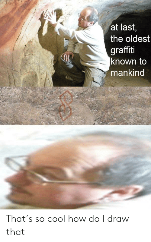 graffiti: at last,  the oldest  graffiti  known to  mankind That's so cool how do I draw that