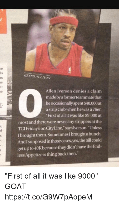 "Allen Iverson, Goat, and Iverson: at  le  KEITH ALLISON  Allen Iverson denies a claim  made by a former teammate that  he occasionally spent $40,000 at  astrip clubwhen he was a76er.  ""First of all it was like $9,000 at  most and there wereneveranystrippers at the  TGIFriday'son CityLine,"" says Iverson. ""Unless  Ibrought them. SometimesIbroughtabunch.  And I supposedinthosecases,yes, thebillcould  get up to 40Kbecause they didn't have theEnd  less Appetizers thing back then."" ""First of all it was like 9000"" GOAT https://t.co/G9W7pAopeM"