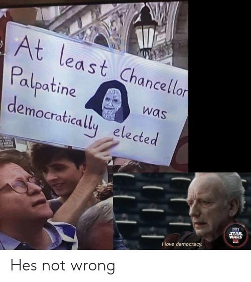Elected: At least Chancellon  Palpatine  democratically elected  was  GREEK  STAR  WARS  I love democracy Hes not wrong