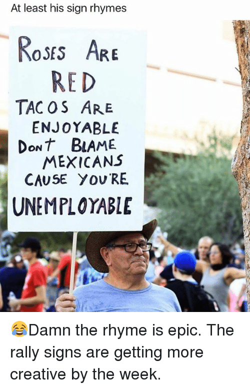 Epicness: At least his sign rhymes  oss AR  RED  TAC OS ARE  ENJOYABLE  DoNT BLAME  MEXICANS  CAUSE YOU RE  UNEMPLOYABLE 😂Damn the rhyme is epic. The rally signs are getting more creative by the week.