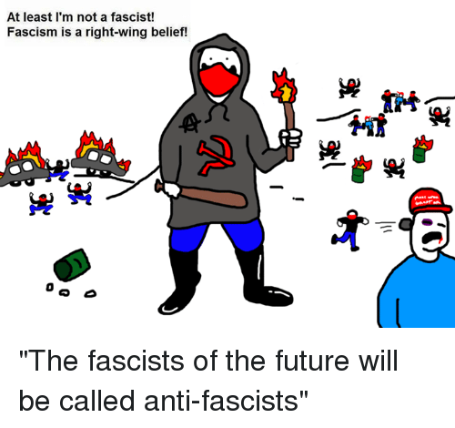 """Dank, Fascism, and 🤖: At least I'm not a fascist!  Fascism is a right-wing belief! """"The fascists of the future will be called anti-fascists"""""""