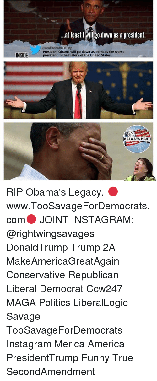 funny true: at least l willgodown as a president.  @realDonald Trump  President Obama will go down as perhaps the worst  president in the history of the United States!  ALWAYS.RIGHT RIP Obama's Legacy. 🔴www.TooSavageForDemocrats.com🔴 JOINT INSTAGRAM: @rightwingsavages DonaldTrump Trump 2A MakeAmericaGreatAgain Conservative Republican Liberal Democrat Ccw247 MAGA Politics LiberalLogic Savage TooSavageForDemocrats Instagram Merica America PresidentTrump Funny True SecondAmendment