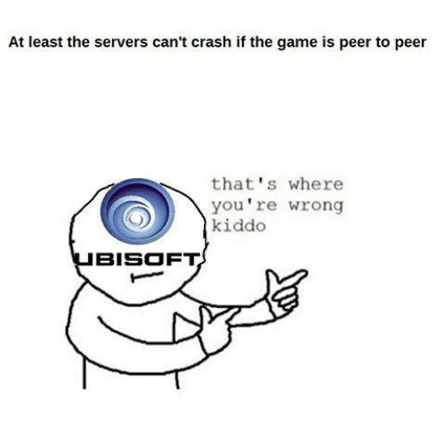 Video Games, Crash, and Server: At least the servers can't crash if the game is peer to peer  that's where  you're wrong  kiddo  BISOFT