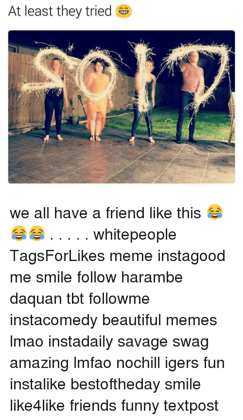 Daquan, Funny, and Swag: At least they tried we all have a friend like this 😂😂😂 . . . . . whitepeople TagsForLikes meme instagood me smile follow harambe daquan tbt followme instacomedy beautiful memes lmao instadaily savage swag amazing lmfao nochill igers fun instalike bestoftheday smile like4like friends funny textpost