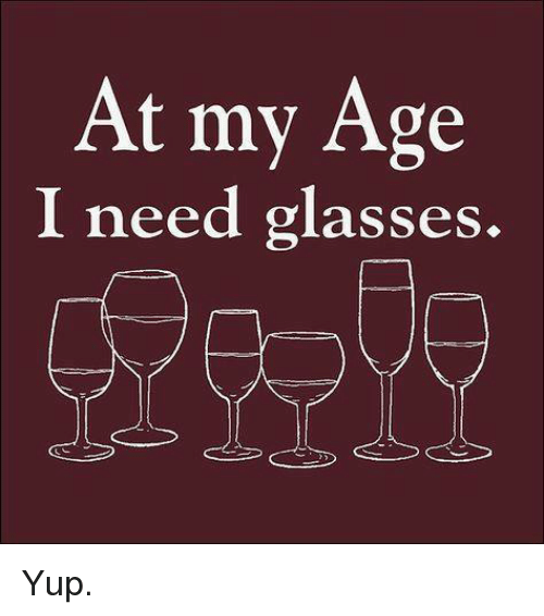 Need Glasses: At my Age  I need glasses. Yup.