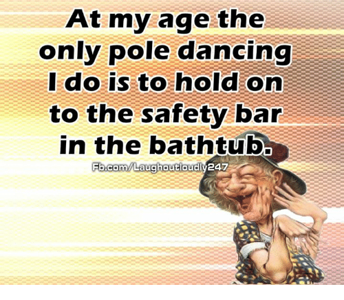 pole dancing: At my age the  only pole dancing  do is to hold on  I to the safety bar  in the bathtub  FE.com/Laughoutoudly247