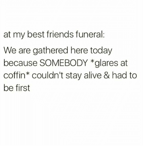 staying alive: at my best friends funeral:  We are gathered here today  because SOMEBODY *glares at  coffin couldn't stay alive & had to  be first