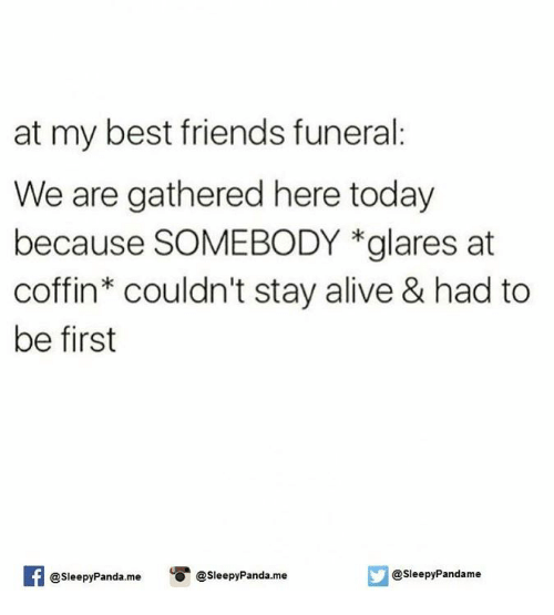 staying alive: at my best friends funeral  We are gathered here today  because SOMEBODY *glares at  coffin couldn't stay alive & had to  be first  @Sleepy Panda.me  leepyPandame  @sleepy Panda.me