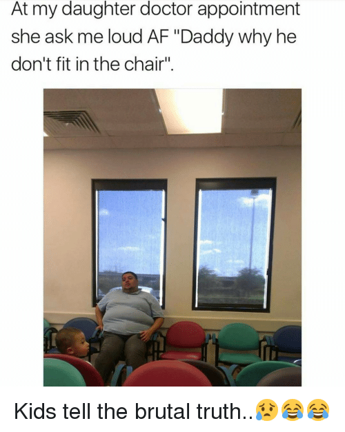 """Af, Doctor, and Memes: At my daughter doctor appointment  she ask me loud AF """"Daddy why he  don't fit in the chair"""" Kids tell the brutal truth..😥😂😂"""