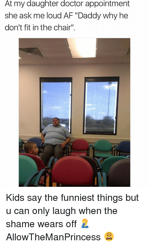 """Af, Doctor, and Memes: At my daughter doctor appointment  she ask me loud AF """"Daddy why he  don't fit in the chair"""" Kids say the funniest things but u can only laugh when the shame wears off 🤦♂️ AllowTheManPrincess 😩"""