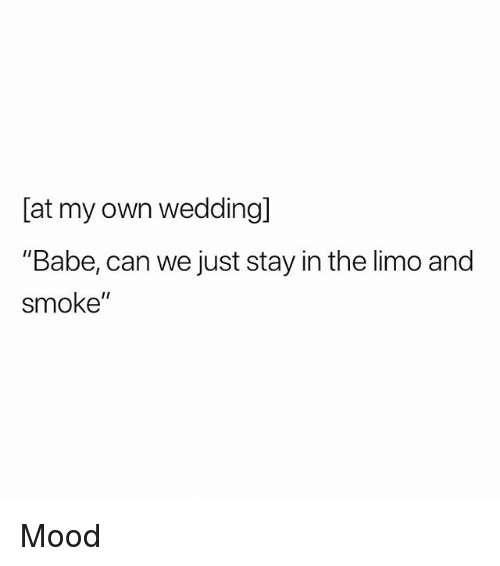 """limo: [at my own weddingl  """"Babe, can we just stay in the limo and  smoke"""" Mood"""