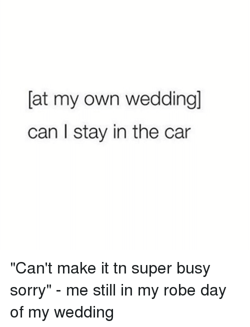 "Sorry, Girl Memes, and Wedding: [at my own weddling]  can I stay in the car ""Can't make it tn super busy sorry"" - me still in my robe day of my wedding"