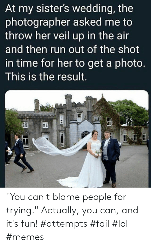 "lol memes: At my sister's wedding, the  photographer asked me to  throw her veil up in the air  and then run out of the shot  in time for her to get a photo.  This is the result.  & ""You can't blame people for trying."" Actually, you can, and it's fun! #attempts #fail #lol #memes"