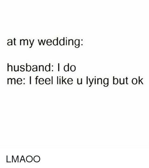 Memes, Husband, and Wedding: at my wedding:  husband: I do  me: l feel like u lying but ok LMAOO
