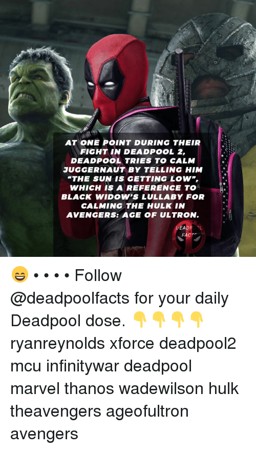 """Avengers Age of Ultron, Facts, and Memes: AT ONE POINT DURING THEIR  FIGHT IN DEADPOOL 2,  DEADPOOL TRIES TO CALM  JUGGERNAUT BY TELLING HIM  """"THE SUN IS GETTING LOW,  WHICH IS A REFERENCE TO  BLACK WIDOW'S LULLABY FOR  CALMING THE HULK IN  AVENGERS: AGE OF ULTRON.  DEADPOOL  FACTS 😄 • • • • Follow @deadpoolfacts for your daily Deadpool dose. 👇👇👇👇 ryanreynolds xforce deadpool2 mcu infinitywar deadpool marvel thanos wadewilson hulk theavengers ageofultron avengers"""