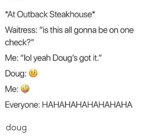 """Outback Steakhouse: *At Outback Steakhouse  Waitress: """"is this all gonna be on one  check?""""  Me: """"lol yeah Doug's got it.""""  Doug:  Mе:  Everyone: HAHАНАНАНАНАНАНА doug"""