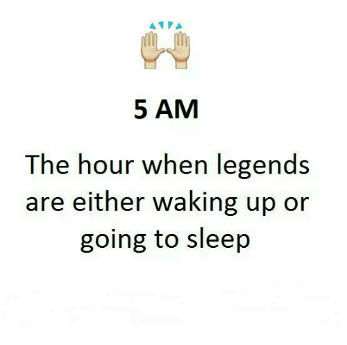 5 Am, Memes, and Sleep: AT PA  5 AM  The hour when legends  are either waking up or  going to sleep