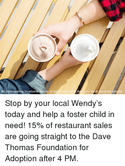 dave thomas: At participating locations  Hours of event may vary  Ask your local store for details. Stop by your local Wendy's today and help a foster child in need! 15% of restaurant sales are going straight to the Dave Thomas Foundation for Adoption after 4 PM.
