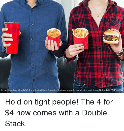 hold on tight: At participating Wendy's for a limited time. Includes A piece nuggets, small fries and drink. Not valid in AK and Hold on tight people! The 4 for $4 now comes with a Double Stack.