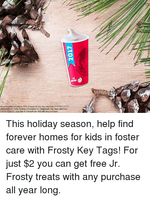 Dank, 🤖, and Thomas: At particpating locations, 85%of every $2 key tag sold from 11 1516.13117  wil benefit the Dave Thomas Foundation for Adoption Key tags vold from  R-12131 17 One free Jr Frosty per visit with any purchase This holiday season, help find forever homes for kids in foster care with Frosty Key Tags! For just $2 you can get free Jr. Frosty treats with any purchase all year long.