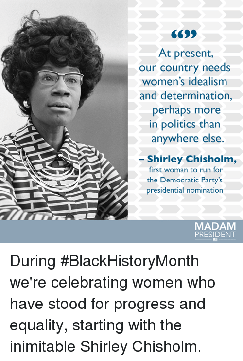 Memes, Democratic Party, and 🤖: At present,  our country needs  women's idealism  and determination,  perhaps more  in politics than  anywhere else  Shirley Chisholm,  first woman to run for  the Democratic Party's  presidential nomination  MADAM  PRESIDENT During #BlackHistoryMonth we're celebrating women who have stood for progress and equality, starting with the inimitable Shirley Chisholm.