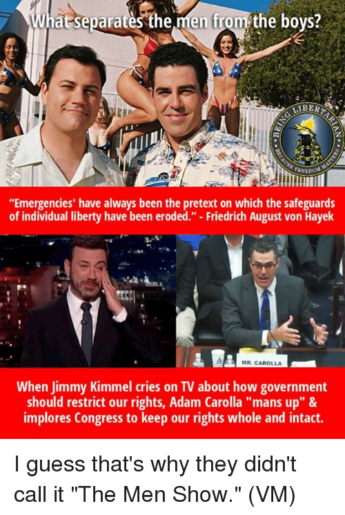 """Jimmy Kimmel: at separates'the men from the bovs?  LIBERT  z.  di  """"Emergencies' have always been the pretext on which the safeguards  of individual liberty have been eroded."""" - Friedrich August von Hayek  1-1  MR. CAROLLA  When Jimmy Kimmel cries on TV about how government  should restrict our rights, Adam Carolla """"mans up"""" &  implores Congress to keep our rights whole and intact. I guess that's why they didn't call it """"The Men Show.""""  (VM)"""