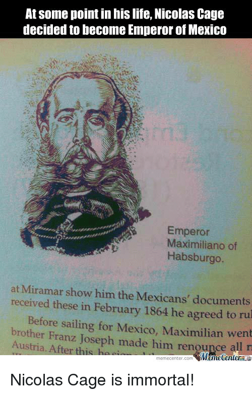 Nicola Cage: At some point in his life, Nicolas Cage  decided to become Emperor of Mexico  Emperor  Maximiliano of  Habsburgo  at Miramar show him the Mexicans' documents  received these in February 1864 he to rul  Maximilian Before sailing for Mexico, went  brother Franz Joseph made him rengupce  Austria. After this ha  MumecenteraLa  meme Center.com Nicolas Cage is immortal!