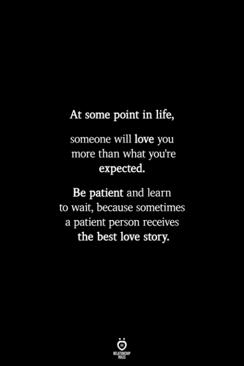 love story: At some point in life,  someone will love you  more than what you're  expected.  Be patient and learn  to wait, because SOmetimes  a patient person receives  the best love story.  RELATIONSHP  LES