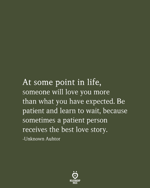 love story: At some point in life,  someone will love you more  than what you have expected. Be  patient and learn to wait, because  sometimes a patient person  receives the best love story.  -Unknown Auhtor  RELATIONSHIP  RULES