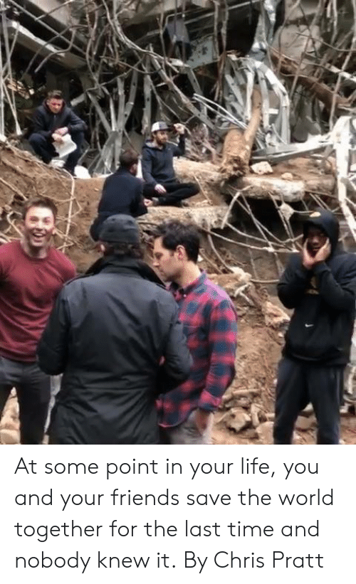 Chris Pratt: At some point in your life, you and your friends save the world together for the last time and nobody knew it.  By Chris Pratt