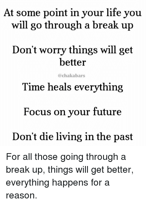 Future, Life, and Memes: At some point in your life you  will go through a break up  Don't worry things will get  better  Time heals everything  Focus on your future  Don't die living in the past  @chakabars For all those going through a break up, things will get better, everything happens for a reason.