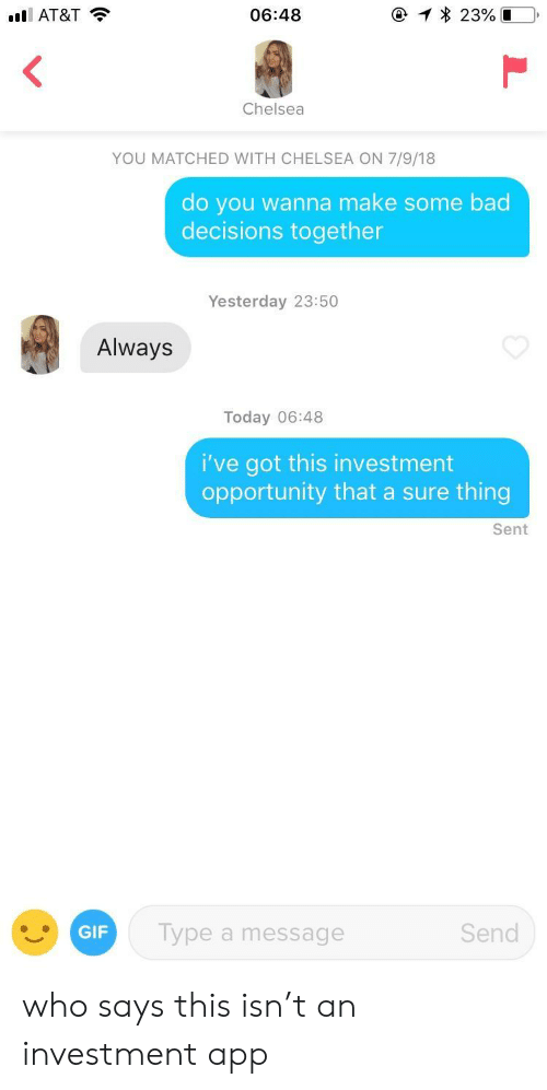 Bad Decisions: AT&T  06:48  0-1 * 23%D  Chelsea  YOU MATCHED WITH CHELSEA ON 7/9/18  do you wanna make some bad  decisions together  Yesterday 23:50  Always  Today 06:48  i've got this investment  opportunity that a sure thing  Sent  GIF  Type a message  Send who says this isn't an investment app