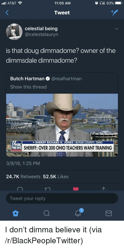 Blackpeopletwitter, Doug, and News: AT&T  11:05 AM  tweet  celestial being  @celestelauryn  is that doug dimmadome? owner of the  dimmsdale dimmadome?  Butch Hartman@realhartman  Show this thread  SHERIFF RICHARD K. JONES I BUTLER COUNTY, OHIO  FOX  NEWS  SHERIFF: OVER 300 OHIO TEACHERS WANT TRAINING  3/9/18, 1:25 PM  24.7K Retweets 52.5K Likes  Tweet your reply <p>I don't dimma believe it (via /r/BlackPeopleTwitter)</p>