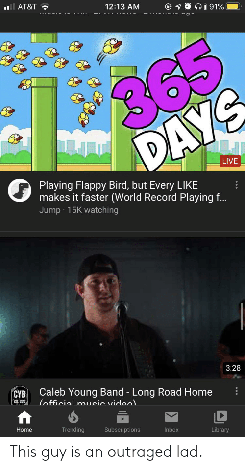 Outraged: AT&T ?  12:13 AM  1O ni 91%  365  DAYS  LIVE  Playing Flappy Bird, but Every LIKE  makes it faster (World Record Playing f.  Jump · 15K watching  3:28  Caleb Young Band - Long Road Home  CYB  EST, 2015  (official music viden)  Home  Trending  Subscriptions  Inbox  Library This guy is an outraged lad.