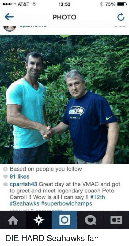Seahawks Fan: AT&T  13:53  75%  OO  PHOTO  Based on people you follow  91 likes  a cparrish43 Great day at the VMAC and got  to greet and meet legendary coach Pete  Carroll Wow is a  I can say #12th  #Seahawks #superbowlchamps  O  at DIE HARD Seahawks fan