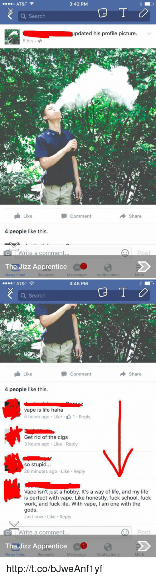 Jizz, Memes, and Messenger: AT&T  3:42 PM  o Search  pdated his profile picture.  5 hrs  I Like  Comment  Share  4 people like this.  LOT Write a comment  POS  The Jizz Apprentice  Notifications  News Feed  Requests  Messenger   AT&T  3:45 PM  o Search  Comment  Share  Like  4 people like this.  vape is life haha  5 hours ago Like 1 Reply  Get rid of the cigs  3 hours ago Like Reply  so stupid...  28 minutes ago Like Reply  Vape isn't just a hobby. It's a way of life, and my life  is perfect with vape. Like honestly, fuck school, fuck  work, and fuck life. With vape  l am one with the  gods.  Just now. Like Reply  Post  o Write a comment  The Jizz Apprentice  News Feed  Messenger  Notifications  More  Requests http://t.co/bJweAnf1yf