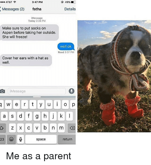 Aspen: AT&T  3:47 PM  49%  Messages (2)  fatha  Details  Message  Today 3:36 PM  Make sure to put socks on  Aspen before taking her outside.  She will freeze  well ok  Read 3:37 PM  Cover her ears with a hat as  well.  Ol i Message  w e r t y u i o p  a s d f g h j k l  23  return  space Me as a parent