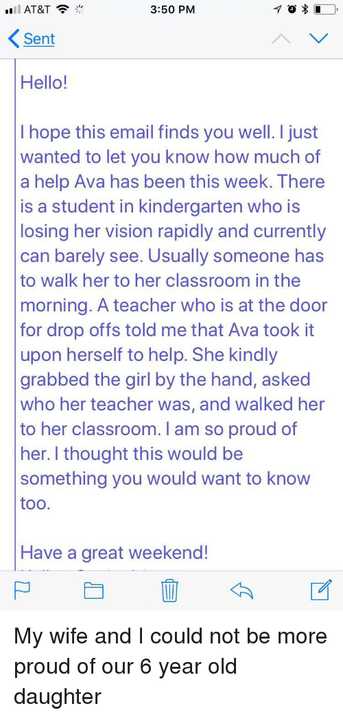 Hello, Teacher, and Vision: AT&T  3:50 PM  Sent  Hello!  I hope this email finds you well. I just  wanted to let you know how much of  a help Ava has been this week. There  is a student in kindergarten who is  losing her vision rapidly and currentlyy  can barely see. Usually someone has  to walk her to her classroom in the  morning. A teacher who is at the doon  for drop offs told me that Ava took it  upon herself to help. She kindly  grabbed the girl by the hand, asked  who her teacher was, and walked her  to her classroom. I am so proud of  her. I thought this would be  something you would want to know  too  Have a great weekend! My wife and I could not be more proud of our 6 year old daughter