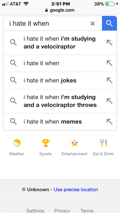 When Jokes: AT&T  38%  2:51 PM  a google.com  i hate it when  i hate it when i'm studying  and a velociraptor  Oi hate it when  i hate it when jokes  i hate it when i'm studying  and a velociraptor throws  i hate it when memes  Weather  Sports Entertainment Eat & Drink  ·Unknown-Use precise location  Settings Privacy Terms