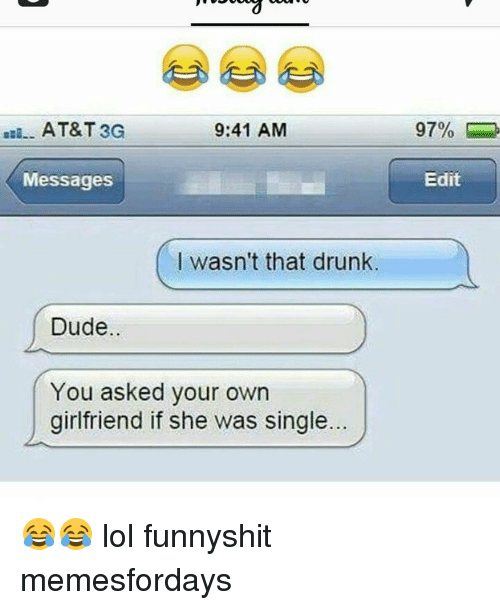 Drunk, Dude, and Lol: AT&T 3G  9:41 AM  Messages  I wasn't that drunk  Dude.  You asked your own  girlfriend if she was single.  Edit 😂😂 lol funnyshit memesfordays