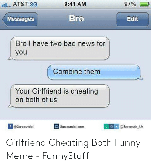 Cheating Girlfriend Meme: AT&T 3G  97%-.  9:41 AM  Bro  Messages  Edit  Bro I have two bad news for  you  Combine them  Your Girlfriend is cheating  on both of us  @Sarcasmio  Sarcasmlol.com  @Sarcasmlol  @Sarcastic Us Girlfriend Cheating Both Funny Meme - FunnyStuff